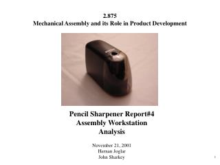 Pencil Sharpener Report#4 Assembly Workstation Analysis November 21, 2001 Hernan Joglar John Sharkey