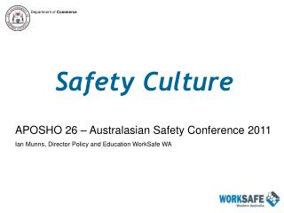 Safety Culture APOSHO 26 – Australasian Safety Conference 2011 Ian Munns, Director Policy and Education WorkSafe WA