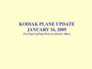KODIAK PLANE UPDATE JANUARY 16, 2009 (Use Page Up/Page Down to advance slides)