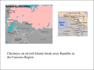 Chechnya: an oil rich Islamic break away Republic in the Caucuses Region