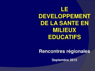 LE DEVELOPPEMENT DE LA SANTE EN MILIEUX EDUCATIFS Rencontres régionales Septembre 2012
