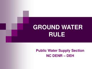GROUND WATER RULE Public Water Supply Section NC DENR – DEH