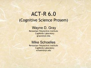 ACT-R 6.0 (Cognitive Science Prosem) Wayne D. Gray Rensselaer Polytechnic Institute     CogWorks Laboratory grayw@rpi.ed