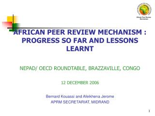 AFRICAN PEER REVIEW MECHANISM : PROGRESS SO FAR AND LESSONS LEARNT NEPAD/ OECD ROUNDTABLE, BRAZZAVILLE, CONGO 12 DECEMBE
