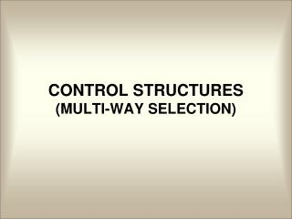 CONTROL STRUCTURES (MULTI-WAY SELECTION)