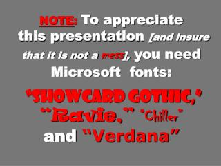 "NOTE : To appreciate  this presentation  [and insure that it is not a mess ],  you need Microsoft  fonts: ""Showcard Goth"