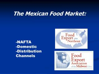 The Mexican Food Market: 	-NAFTA 	-Domestic 	-Distribution 	Channels
