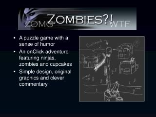 A puzzle game with a sense of humor An onClick adventure featuring ninjas, zombies and cupcakes Simple design, original