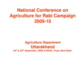 National Conference on Agriculture for Rabi Campaign 2009-10 Agriculture Department Uttarakhand 24 th  & 25 th  Septembe