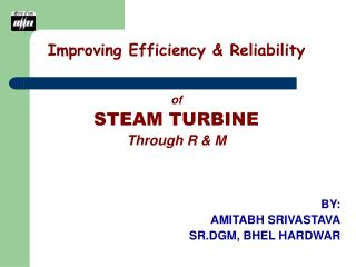 Improving Efficiency & Reliability of STEAM TURBINE Through R & M BY: AMITABH SRIVASTAVA SR.DGM, BHEL HARDWAR