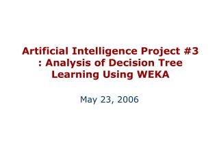 Artificial Intelligence Project #3 : Analysis of Decision Tree Learning Using WEKA
