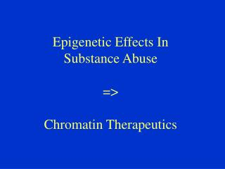 Epigenetic Effects In Substance Abuse => Chromatin Therapeutics