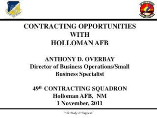 CONTRACTING OPPORTUNITIES WITH HOLLOMAN AFB ANTHONY D. OVERBAY Director of Business Operations/Small Business Specialist