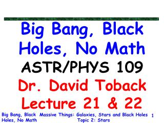 Big Bang, Black Holes, No Math ASTR/PHYS 109 Dr. David Toback Lecture 21 & 22