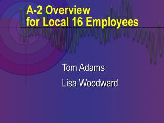 A-2 Overview  for Local 16 Employees
