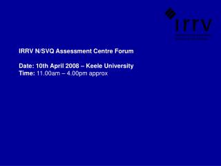 IRRV N/SVQ Assessment Centre Forum Date: 10th April 2008 – Keele University     Time:  11.00am – 4.00pm approx