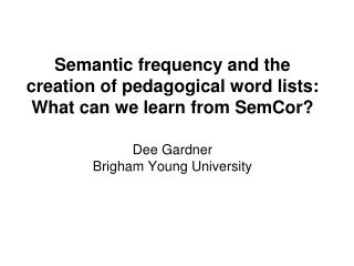 Semantic frequency and the creation of pedagogical word lists: What can we learn from SemCor? Dee Gardner Brigham Young