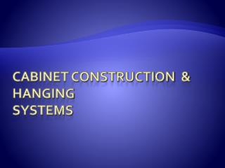 Cabinet construction  & hanging systems