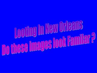 Looting In New Orleans Do these images look Familar ?