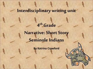 Interdisciplinary writing unit 4 th  Grade Narrative: Short Story Seminole Indians