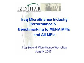 Iraq Microfinance Industry Performance & Benchmarking to MENA MFIs  and All MFIs Iraq Second Microfinance Workshop