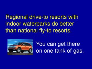 Regional drive-to resorts with indoor waterparks do better than national fly-to resorts. You can get there 	on one tank