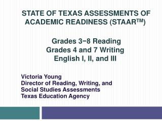 STATE OF TEXAS ASSESSMENTS OF ACADEMIC READINESS (STAAR TM )  Grades  3 ?8  Reading Grades 4 and 7 Writing English I, II