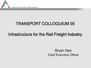 TRANSPORT COLLOQUIUM 05 Infrastructure for the Rail Freight Industry Bryan Nye Chief Executive Officer