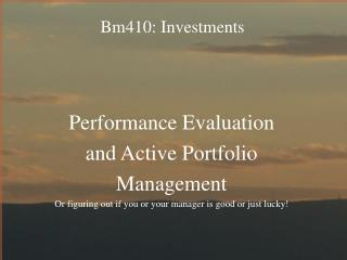 Performance Evaluation  and Active Portfolio  Management Or figuring out if you or your manager is good or just lucky!