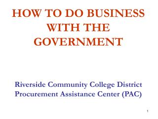 HOW TO DO BUSINESS WITH THE GOVERNMENT Riverside Community College District  Procurement Assistance Center (PAC)