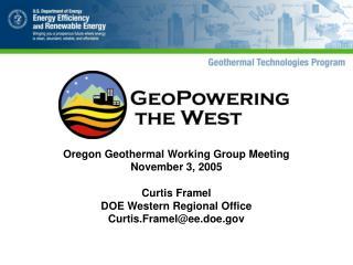 Oregon Geothermal Working Group Meeting November 3, 2005 Curtis Framel DOE Western Regional Office Curtis.Framel@ee.doe.