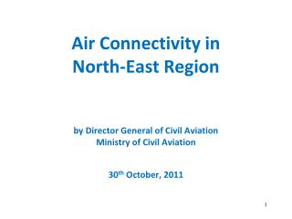 Air Connectivity in  North-East Region by Director General of Civil Aviation Ministry of Civil Aviation 30 th  October,