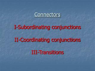 Connectors I-Subordinating conjunctions II-Coordinating conjunctions III-Transitions