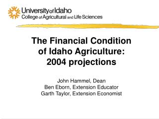 The Financial Condition  of Idaho Agriculture:  2004 projections    John Hammel, Dean Ben Eborn, Extension Educator  Gar