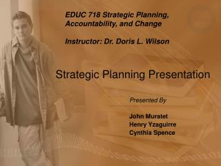 EDUC 718 Strategic Planning, Accountability, and Change Instructor: Dr. Doris L. Wilson