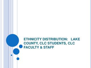 ETHNICITY DISTRIBUTION:   LAKE COUNTY, CLC STUDENTS, CLC FACULTY & STAFF