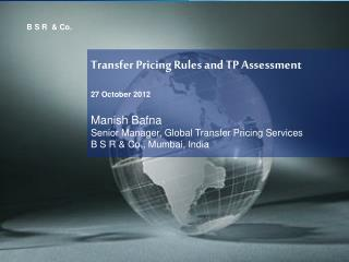 Transfer Pricing Rules and TP Assessment 27 October 2012 Manish Bafna Senior Manager, Global Transfer Pricing Services B