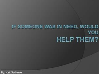 If someone was in need, Would you help them?