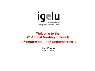 Welcome to the 7th Annual Meeting in Zurich   11th September   13th September 2012  Jirka Kende IGeLU Chair