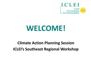 WELCOME   Climate Action Planning Session ICLEI s Southeast Regional Workshop