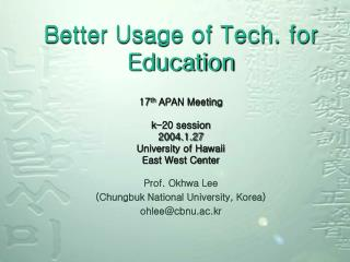 Better Usage of Tech. for Education 17 th  APAN Meeting k-20 session 2004.1.27 University of Hawaii East West Center
