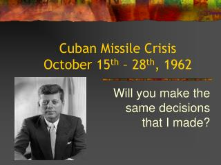 Cuban Missile Crisis October 15 th – 28 th , 1962