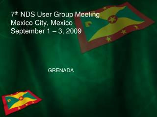 7 th  NDS User Group Meeting Mexico City, Mexico September 1 – 3, 2009