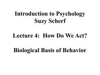 Introduction to Psychology Suzy Scherf  Lecture 4:  How Do We Act  Biological Basis of Behavior