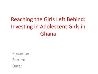 Reaching the Girls Left Behind:  Investing in Adolescent Girls in Ghana