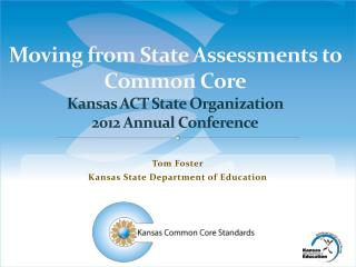 Moving from State Assessments to Common Core Kansas ACT State Organization 2012 Annual Conference