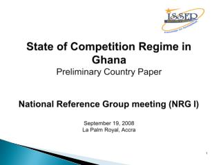 State of Competition Regime in Ghana Preliminary Country Paper National Reference Group meeting (NRG I) September 19, 20