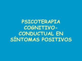 PSICOTERAPIA COGNITIVO-CONDUCTUAL EN SÍNTOMAS POSITIVOS