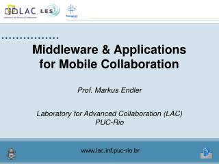 Middleware  Applications for Mobile Collaboration  Prof. Markus Endler   Laboratory for Advanced Collaboration LAC PUC-R