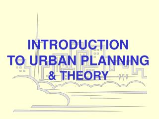 INTRODUCTION  TO URBAN PLANNING & THEORY